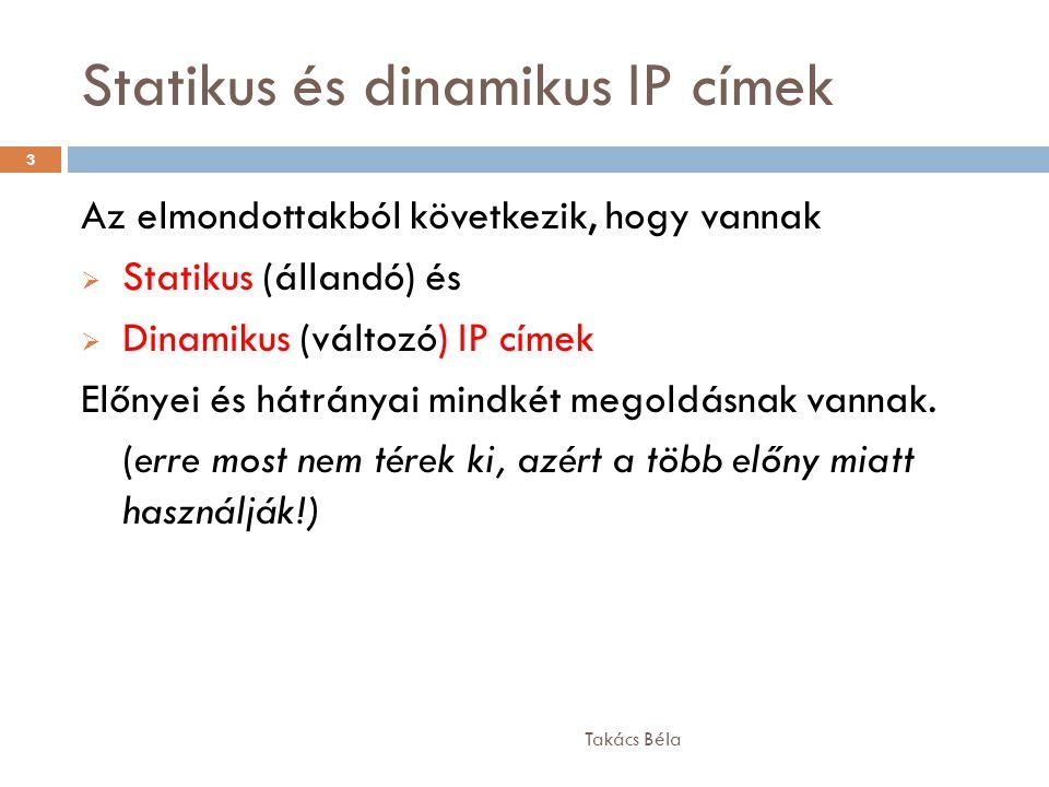 Statikus és dinamikus IP címek Takács Béla 3 Az elmondottakból következik, hogy vannak  Statikus (állandó) és  Dinamikus (változó) IP címek Előnyei