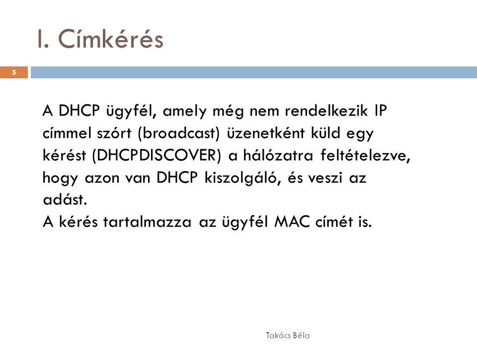 I. Címkérés Takács Béla 5 A DHCP ügyfél, amely még nem rendelkezik IP címmel szórt (broadcast) üzenetként küld egy kérést (DHCPDISCOVER) a hálózatra f