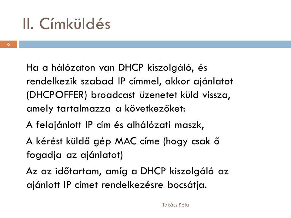 II. Címküldés Takács Béla 6 Ha a hálózaton van DHCP kiszolgáló, és rendelkezik szabad IP címmel, akkor ajánlatot (DHCPOFFER) broadcast üzenetet küld v