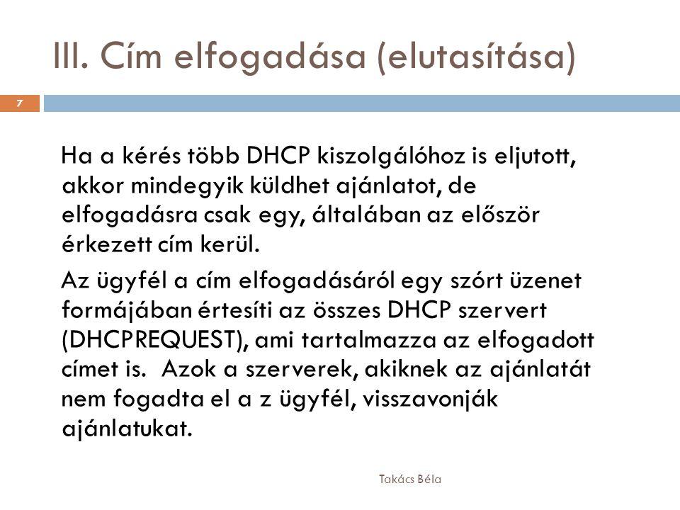 III. Cím elfogadása (elutasítása) Takács Béla 7 Ha a kérés több DHCP kiszolgálóhoz is eljutott, akkor mindegyik küldhet ajánlatot, de elfogadásra csak