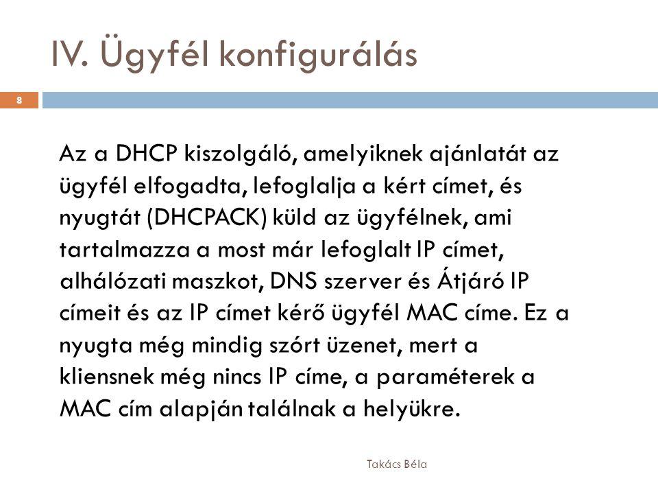IV. Ügyfél konfigurálás Takács Béla 8 Az a DHCP kiszolgáló, amelyiknek ajánlatát az ügyfél elfogadta, lefoglalja a kért címet, és nyugtát (DHCPACK) kü
