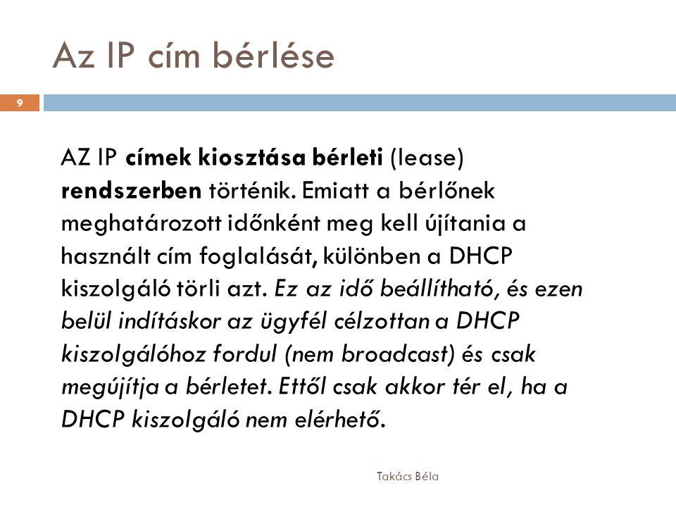 Az IP cím bérlése Takács Béla 9 AZ IP címek kiosztása bérleti (lease) rendszerben történik. Emiatt a bérlőnek meghatározott időnként meg kell újítania