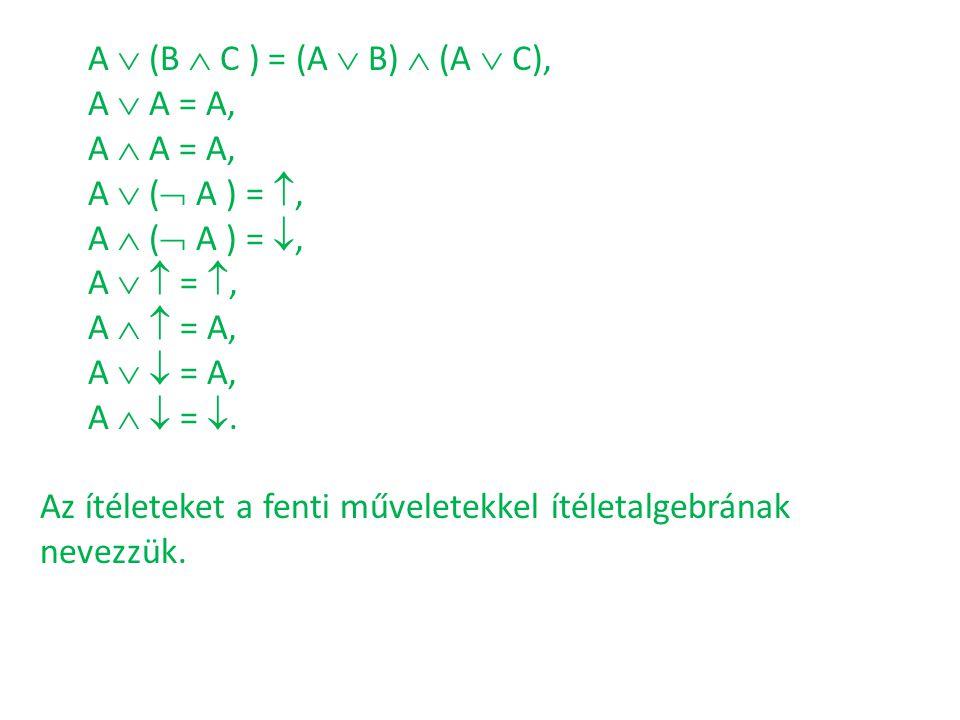 A  (B  C ) = (A  B)  (A  C), A  A = A, A  A = A, A  (  A ) = , A  (  A ) = , A   = , A   = A, A   = A, A   = . Az ítéleteket a