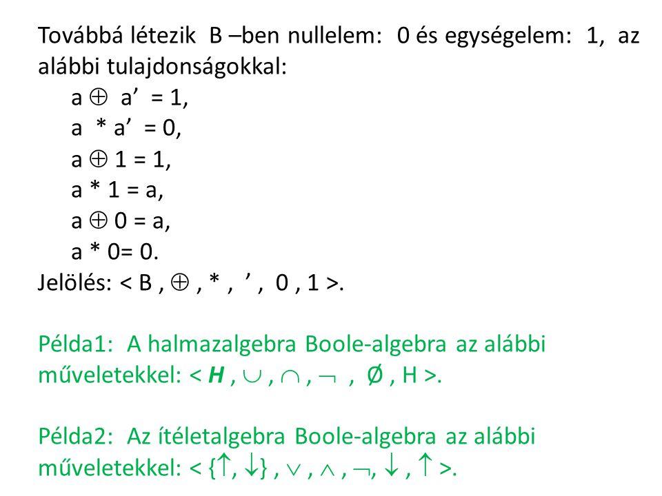 Továbbá létezik B –ben nullelem: 0 és egységelem: 1, az alábbi tulajdonságokkal: a  a' = 1, a * a' = 0, a  1 = 1, a * 1 = a, a  0 = a, a * 0= 0. Je