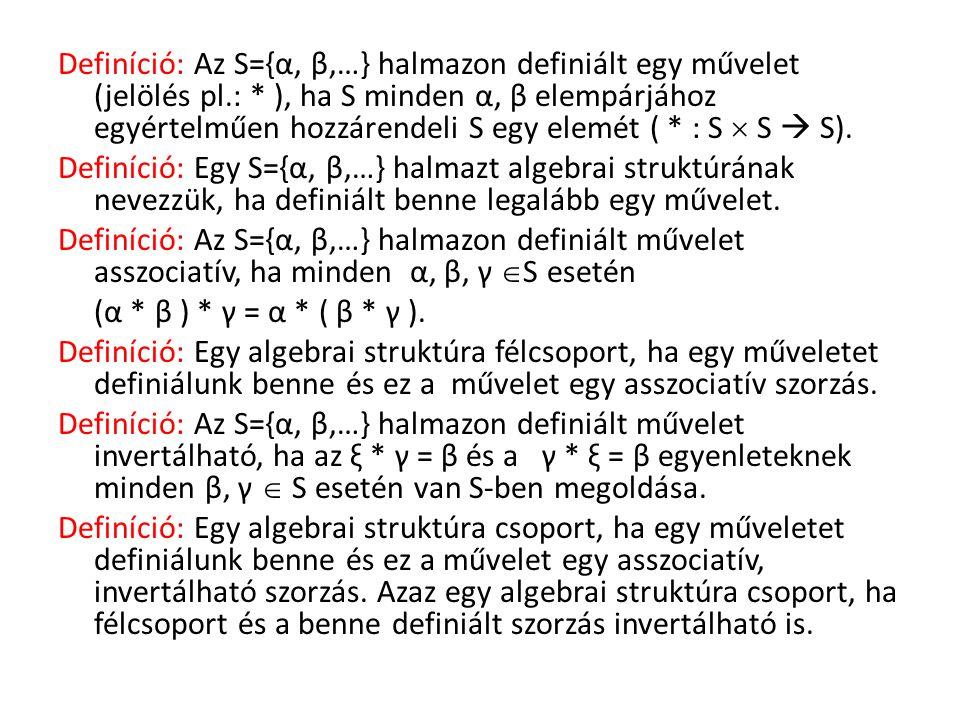 Definíció: Az S={α, β,…} halmazon definiált egy művelet (jelölés pl.: * ), ha S minden α, β elempárjához egyértelműen hozzárendeli S egy elemét ( * :