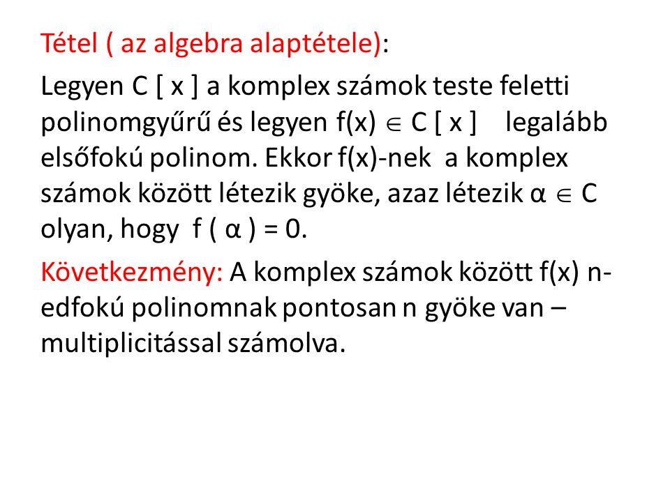 Tétel ( az algebra alaptétele): Legyen C [ x ] a komplex számok teste feletti polinomgyűrű és legyen f(x)  C [ x ] legalább elsőfokú polinom. Ekkor f