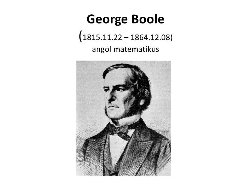 George Boole ( 1815.11.22 – 1864.12.08) angol matematikus