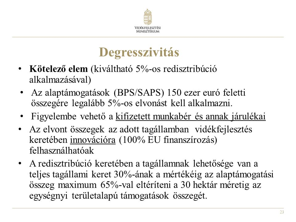 23 Degresszivitás • Kötelező elem (kiváltható 5%-os redisztribúció alkalmazásával) • Az alaptámogatások (BPS/SAPS) 150 ezer euró feletti összegére legalább 5%-os elvonást kell alkalmazni.