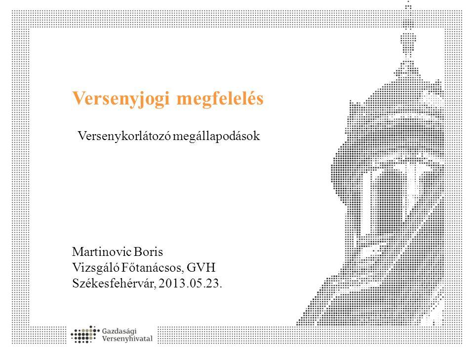Versenyjogi megfelelés Martinovic Boris Vizsgáló Főtanácsos, GVH Székesfehérvár, 2013.05.23. Versenykorlátozó megállapodások