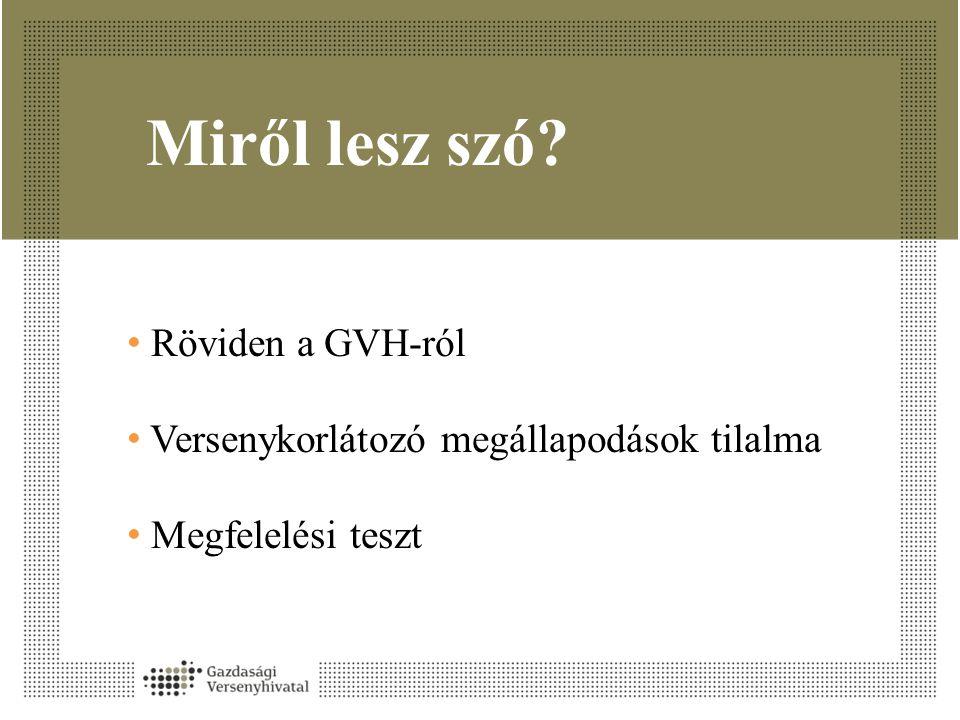 Miről lesz szó? • Röviden a GVH-ról • Versenykorlátozó megállapodások tilalma • Megfelelési teszt