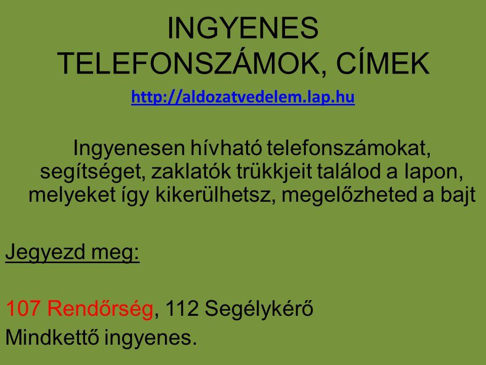 INGYENES TELEFONSZÁMOK, CÍMEK http://aldozatvedelem.lap.hu Ingyenesen hívható telefonszámokat, segítséget, zaklatók trükkjeit találod a lapon, melyeke