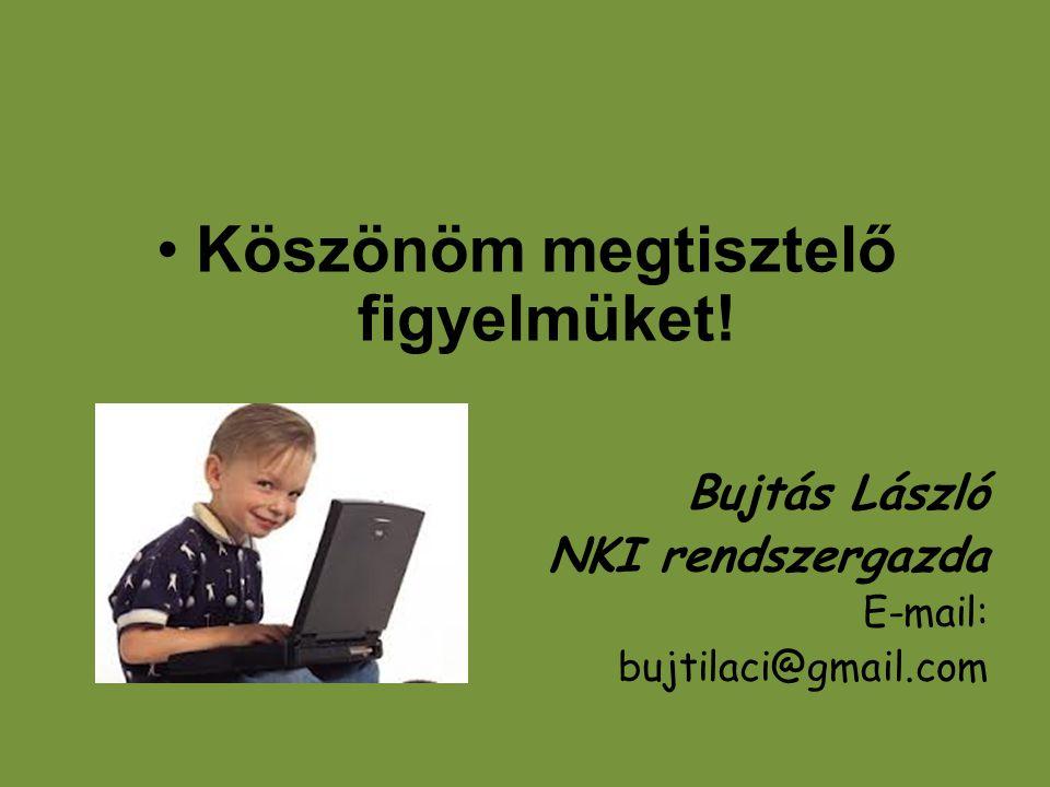 •Köszönöm megtisztelő figyelmüket! Bujtás László NKI rendszergazda E-mail: bujtilaci@gmail.com