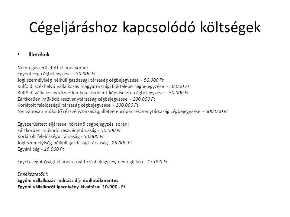 Cégeljáráshoz kapcsolódó költségek • Illetékek Nem egyszerűsített eljárás során: Egyéni cég cégbejegyzése - 30.000 Ft Jogi személyiség nélküli gazdasági társaság cégbejegyzése - 50.000 Ft Külföldi székhelyű vállalkozás magyarországi fióktelepe cégbejegyzése - 50.000 Ft Külföldi vállalkozás közvetlen kereskedelmi képviselete cégbejegyzése - 50.000 Ft Zártkörűen működő részvénytársaság cégbejegyzése - 100.000 Ft Korlátolt felelősségű társaság cégbejegyzése - 100.000 Ft Nyilvánosan működő részvénytársaság, illetve európai részvénytársaság cégbejegyzése - 600.000 Ft Egyszerűsített eljárással történő cégbejegyzés során: Zártkörűen működő részvénytársaság - 50.000 Ft Korlátolt felelősségű társaság - 50.000 Ft Jogi személyiség nélküli gazdasági társaság - 25.000 Ft Egyéni cég - 15.000 Ft Egyéb cégbírósági eljárásra (változásbejegyzés, névfoglalás) - 15.000 Ft Emlékeztetőül: Egyéni vállalkozás indítás: díj- és illetékmentes Egyéni vállalkozói igazolvány kiváltása: 10.000,- Ft
