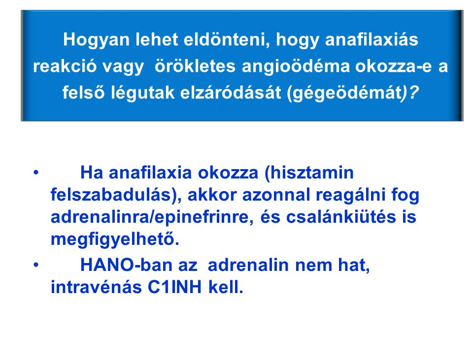 •Ha anafilaxia okozza (hisztamin felszabadulás), akkor azonnal reagálni fog adrenalinra/epinefrinre, és csalánkiütés is megfigyelhető. •HANO-ban az ad