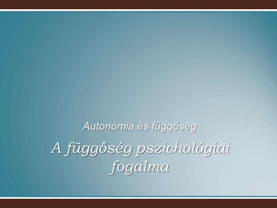 A függőség pszichológiai fogalma Autonómia és függőség