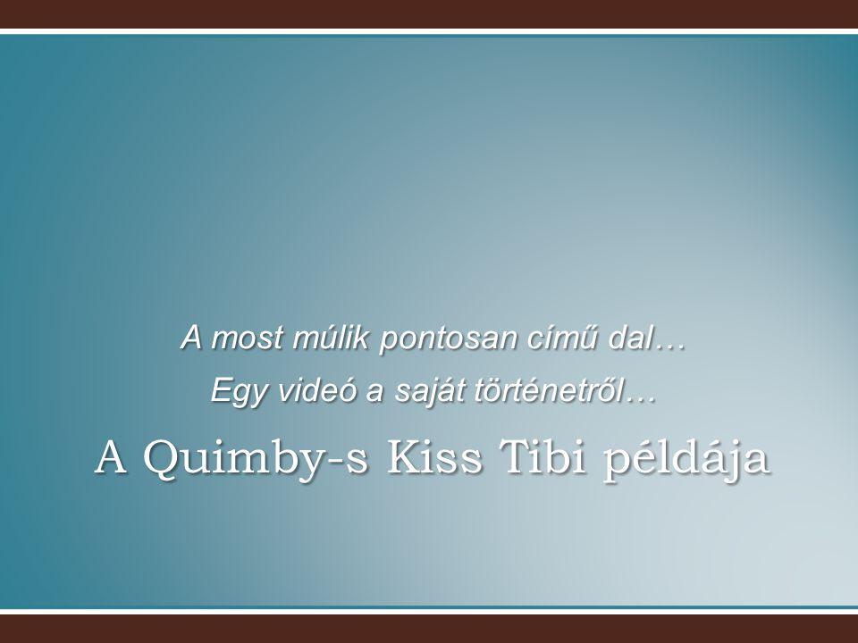 A Quimby-s Kiss Tibi példája A most múlik pontosan című dal… Egy videó a saját történetről…