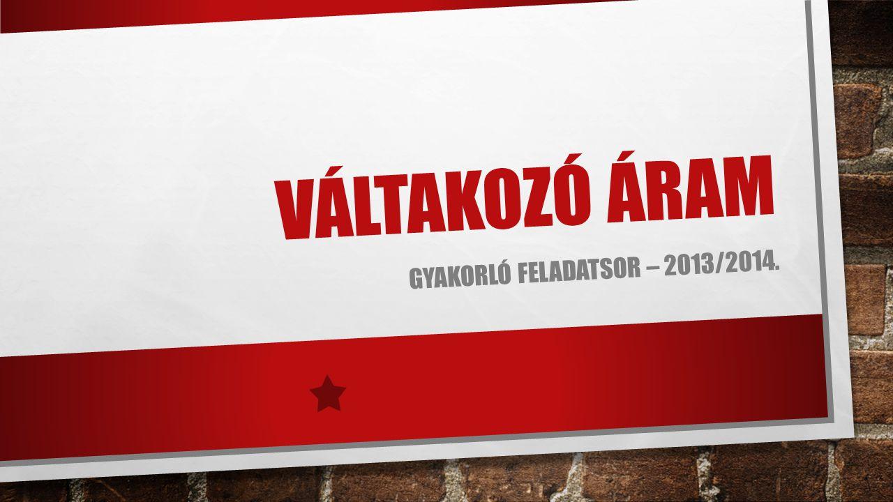 VÁLTAKOZÓ ÁRAM GYAKORLÓ FELADATSOR – 2013/2014.