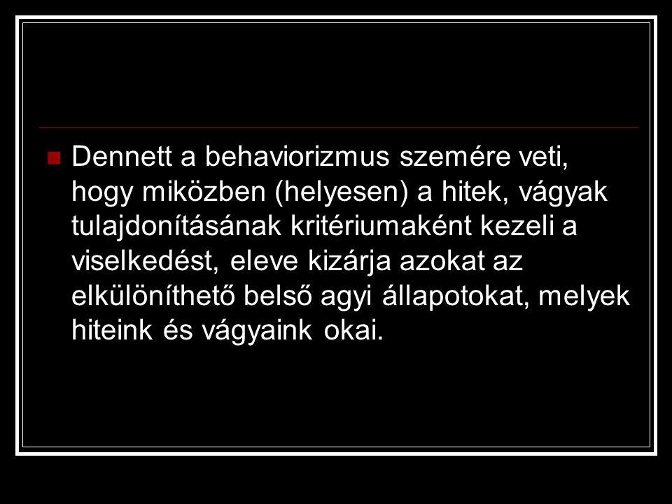  Dennett a behaviorizmus szemére veti, hogy miközben (helyesen) a hitek, vágyak tulajdonításának kritériumaként kezeli a viselkedést, eleve kizárja a