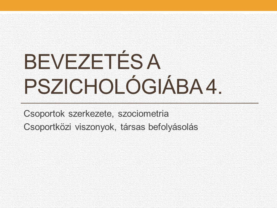 BEVEZETÉS A PSZICHOLÓGIÁBA 4. Csoportok szerkezete, szociometria Csoportközi viszonyok, társas befolyásolás
