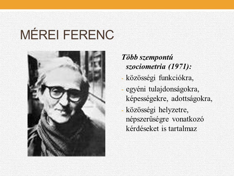MÉREI FERENC Több szempontú szociometria (1971): - közösségi funkciókra, - egyéni tulajdonságokra, képességekre, adottságokra, - közösségi helyzetre,