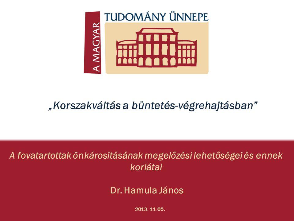 """A fovatartottak önkárosításának megelőzési lehetőségei és ennek korlátai Dr. Hamula János 2013. 11. 05. """"Korszakváltás a büntetés-végrehajtásban"""""""