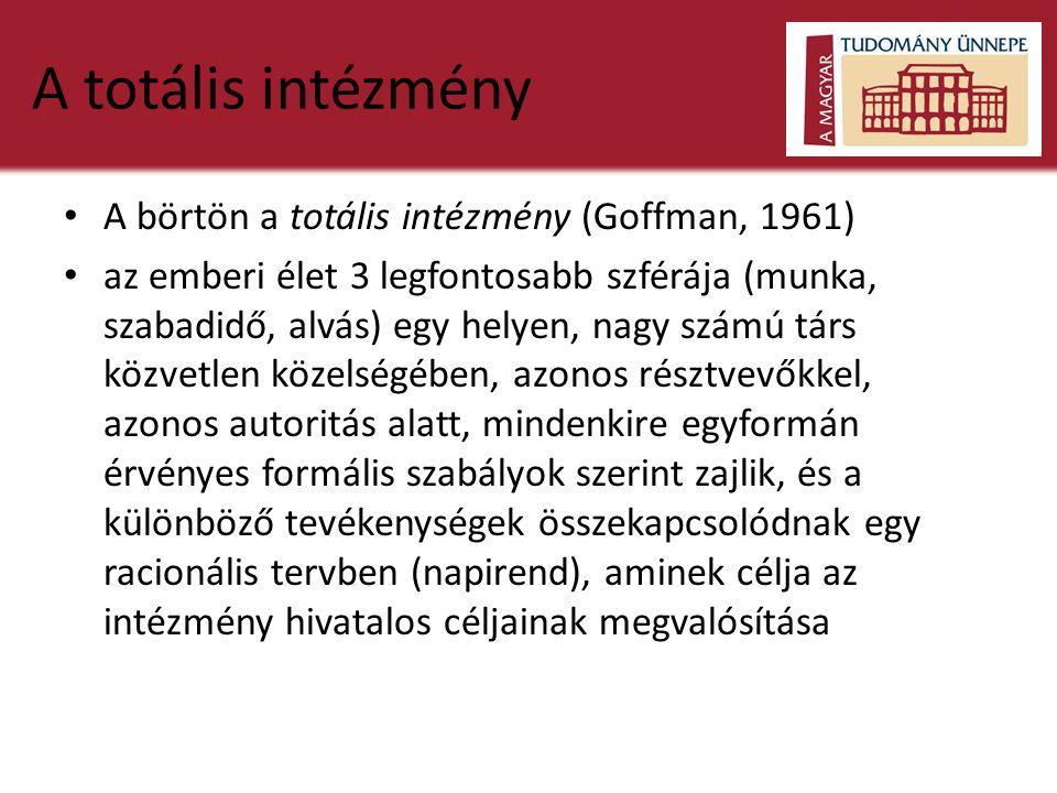 A totális intézmény • A börtön a totális intézmény (Goffman, 1961) • az emberi élet 3 legfontosabb szférája (munka, szabadidő, alvás) egy helyen, nagy számú társ közvetlen közelségében, azonos résztvevőkkel, azonos autoritás alatt, mindenkire egyformán érvényes formális szabályok szerint zajlik, és a különböző tevékenységek összekapcsolódnak egy racionális tervben (napirend), aminek célja az intézmény hivatalos céljainak megvalósítása
