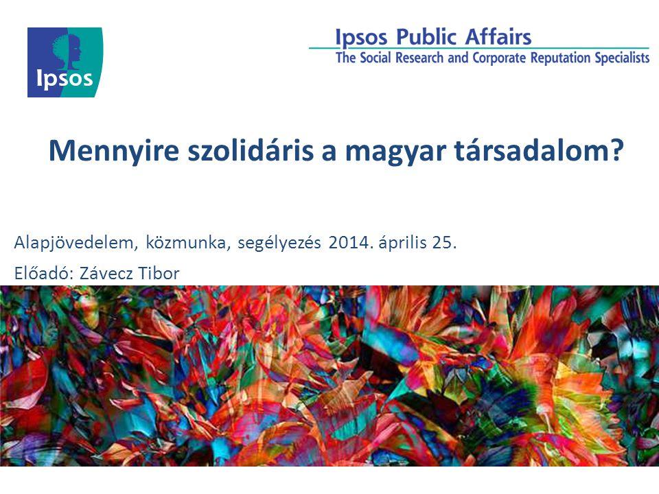 Mennyire szolidáris a magyar társadalom? Alapjövedelem, közmunka, segélyezés 2014. április 25. Előadó: Závecz Tibor