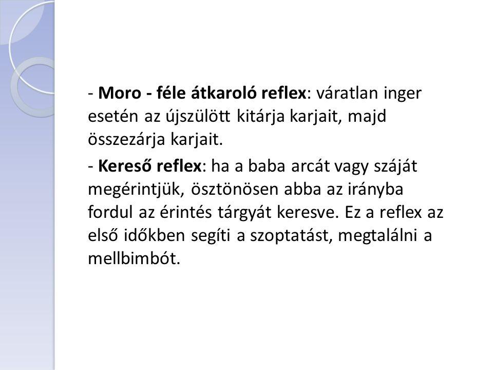 - Moro - féle átkaroló reflex: váratlan inger esetén az újszülött kitárja karjait, majd összezárja karjait. - Kereső reflex: ha a baba arcát vagy száj