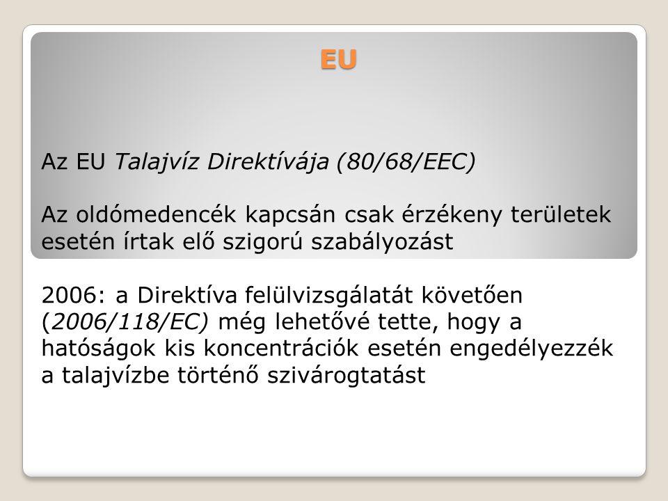 EU Az EU Talajvíz Direktívája (80/68/EEC) Az oldómedencék kapcsán csak érzékeny területek esetén írtak elő szigorú szabályozást 2006: a Direktíva felü