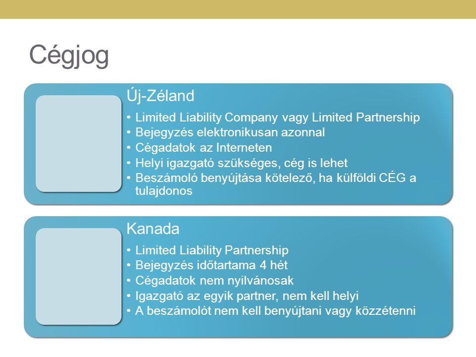 Cégjog Új-Zéland •Limited Liability Company vagy Limited Partnership •Bejegyzés elektronikusan azonnal •Cégadatok az Interneten •Helyi igazgató szükséges, cég is lehet •Beszámoló benyújtása kötelező, ha külföldi CÉG a tulajdonos Kanada •Limited Liability Partnership •Bejegyzés időtartama 4 hét •Cégadatok nem nyilvánosak •Igazgató az egyik partner, nem kell helyi •A beszámolót nem kell benyújtani vagy közzétenni