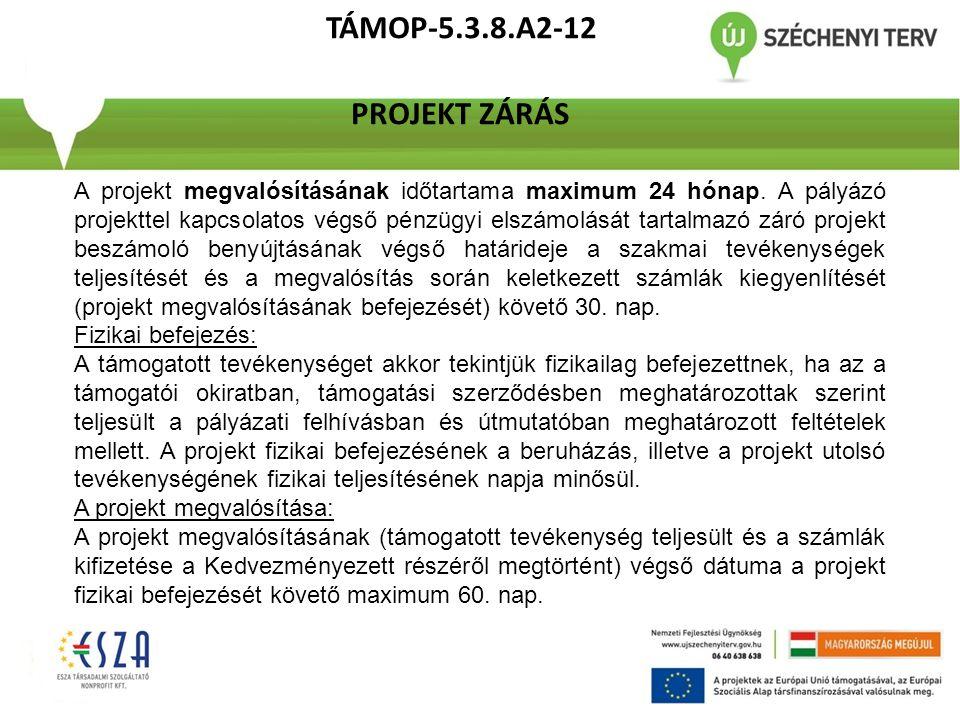 TÁMOP-5.3.8.A2-12 PROJEKT ZÁRÁS A projekt megvalósításának időtartama maximum 24 hónap. A pályázó projekttel kapcsolatos végső pénzügyi elszámolását t