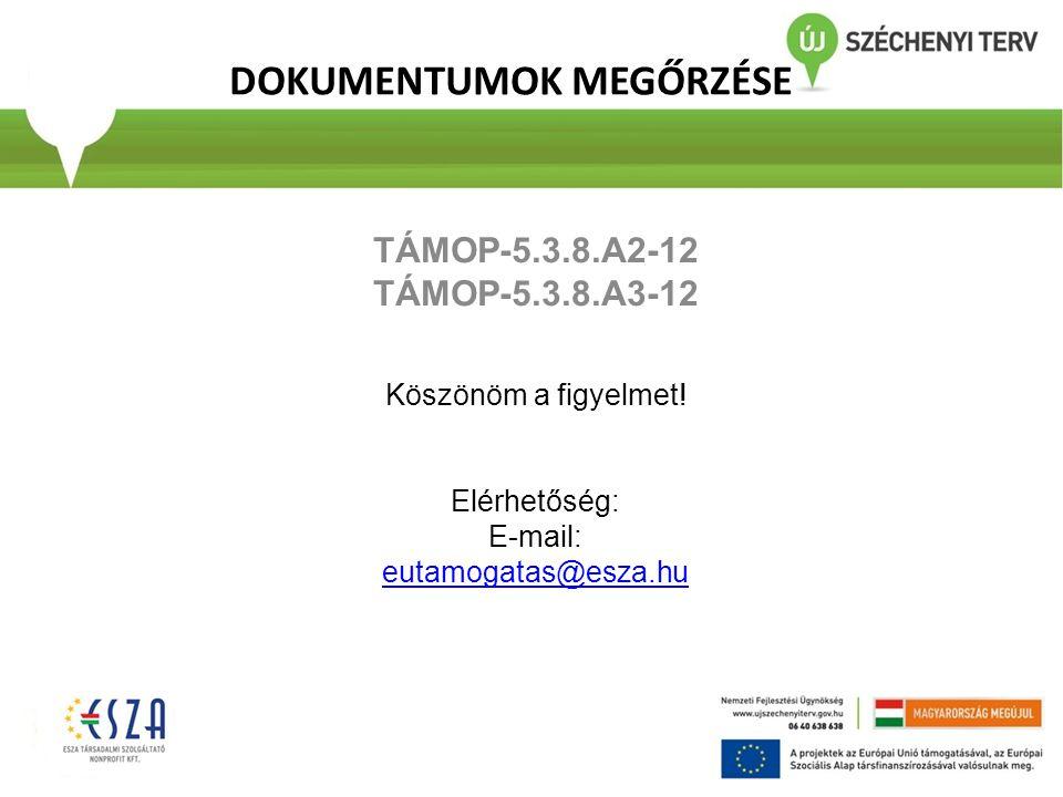 DOKUMENTUMOK MEGŐRZÉSE TÁMOP-5.3.8.A2-12 TÁMOP-5.3.8.A3-12 Köszönöm a figyelmet! Elérhetőség: E-mail: eutamogatas@esza.hu