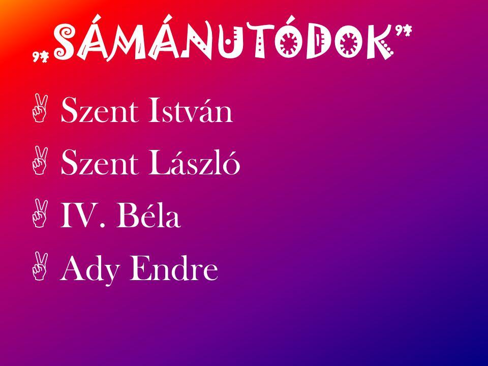 """""""SÁMÁNUTÓDOK A Szent István A Szent László A IV. Béla A Ady Endre"""