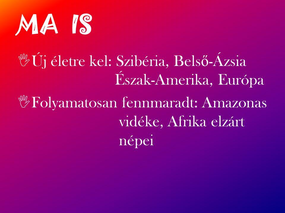 MA IS  Új életre kel: Szibéria, Bels ő -Ázsia Észak-Amerika, Európa  Folyamatosan fennmaradt: Amazonas vidéke, Afrika elzárt népei
