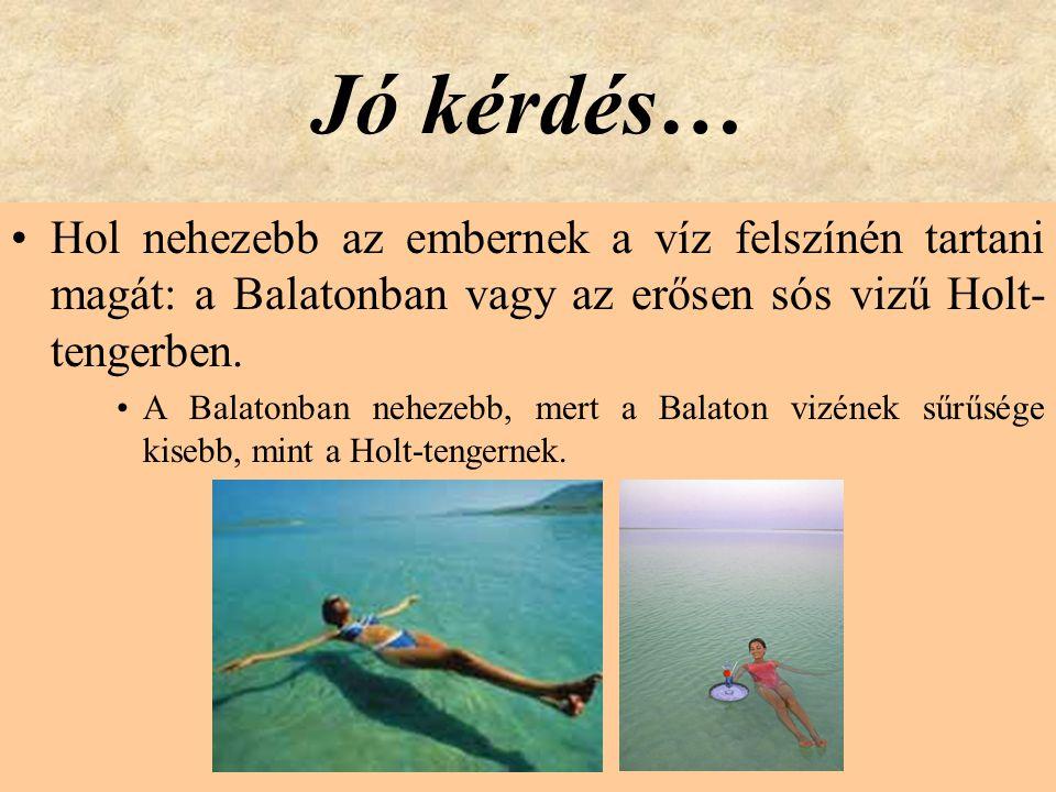 Jó kérdés… •Hol nehezebb az embernek a víz felszínén tartani magát: a Balatonban vagy az erősen sós vizű Holt- tengerben. •A Balatonban nehezebb, mert