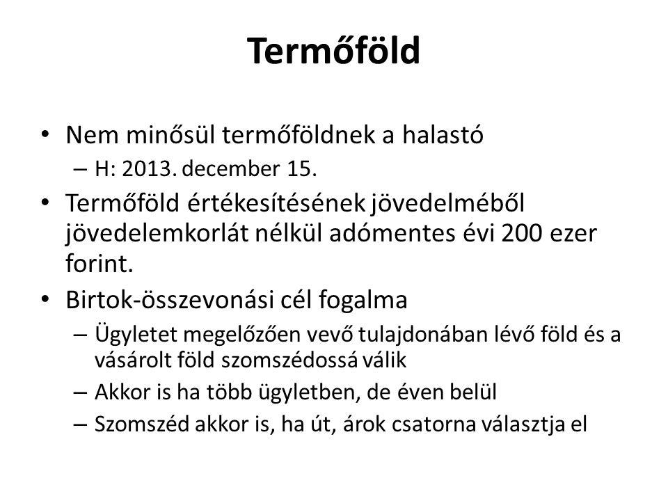 Termőföld • Nem minősül termőföldnek a halastó – H: 2013. december 15. • Termőföld értékesítésének jövedelméből jövedelemkorlát nélkül adómentes évi 2