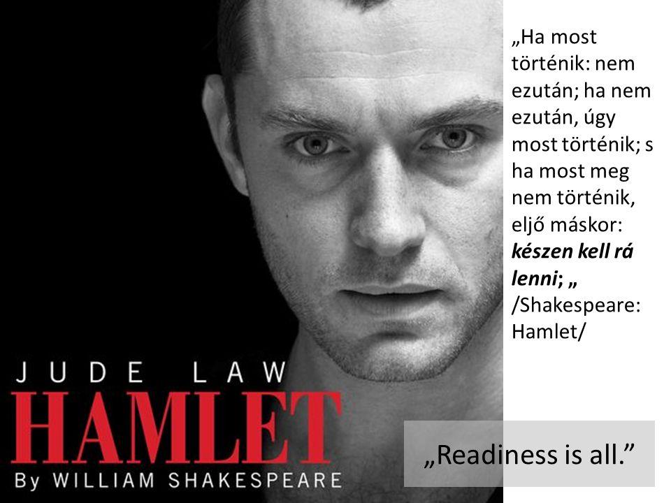"""""""Ha most történik: nem ezután; ha nem ezután, úgy most történik; s ha most meg nem történik, eljő máskor: készen kell rá lenni; """" /Shakespeare: Hamlet/ """"Readiness is all."""