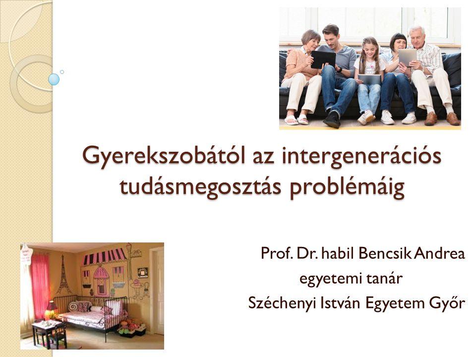 Gyerekszobától az intergenerációs tudásmegosztás problémáig Prof. Dr. habil Bencsik Andrea egyetemi tanár Széchenyi István Egyetem Győr