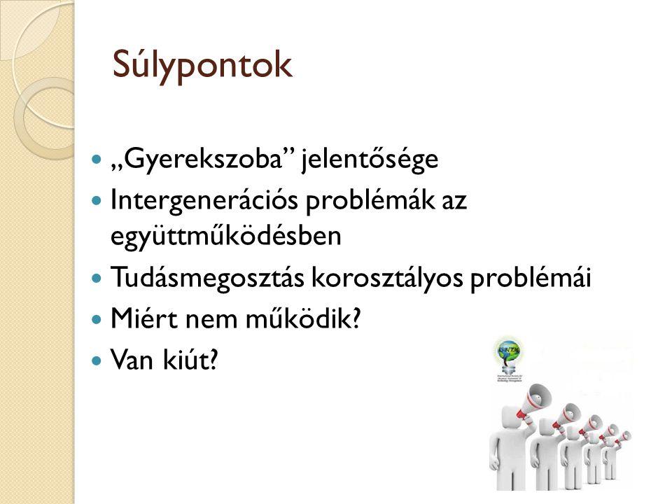 """Súlypontok  """"Gyerekszoba"""" jelentősége  Intergenerációs problémák az együttműködésben  Tudásmegosztás korosztályos problémái  Miért nem működik? """