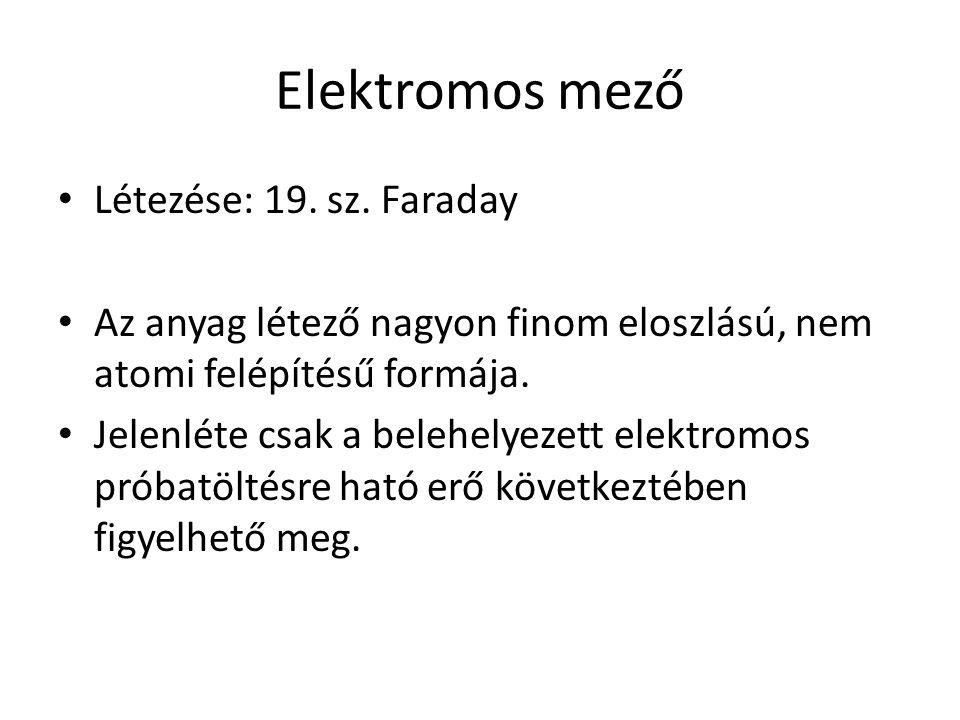 Elektromos mező • Létezése: 19. sz. Faraday • Az anyag létező nagyon finom eloszlású, nem atomi felépítésű formája. • Jelenléte csak a belehelyezett e