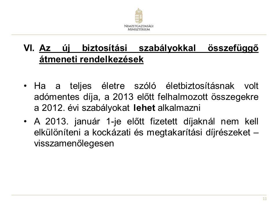 11 VI.Az új biztosítási szabályokkal összefüggő átmeneti rendelkezések •Ha a teljes életre szóló életbiztosításnak volt adómentes díja, a 2013 előtt felhalmozott összegekre a 2012.