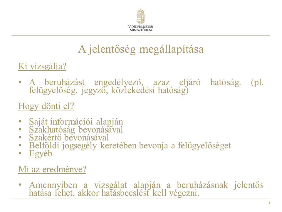 8 A jelentőség megállapítása Ki vizsgálja? • A beruházást engedélyező, azaz eljáró hatóság. (pl. felügyelőség, jegyző, közlekedési hatóság) Hogy dönti