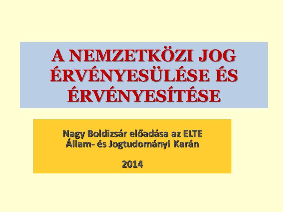 A NEMZETKÖZI JOG ÉRVÉNYESÜLÉSE ÉS ÉRVÉNYESÍTÉSE Nagy Boldizsár előadása az ELTE Állam- és Jogtudományi Karán 2014