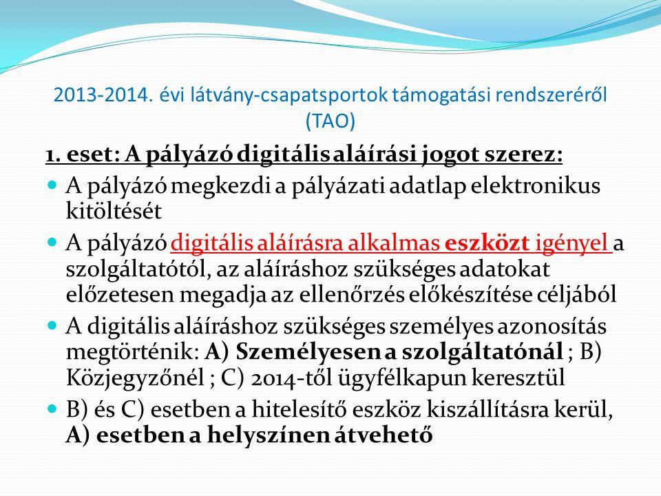 2013-2014. évi látvány-csapatsportok támogatási rendszeréről (TAO) 1. eset: A pályázó digitális aláírási jogot szerez:  A pályázó megkezdi a pályázat