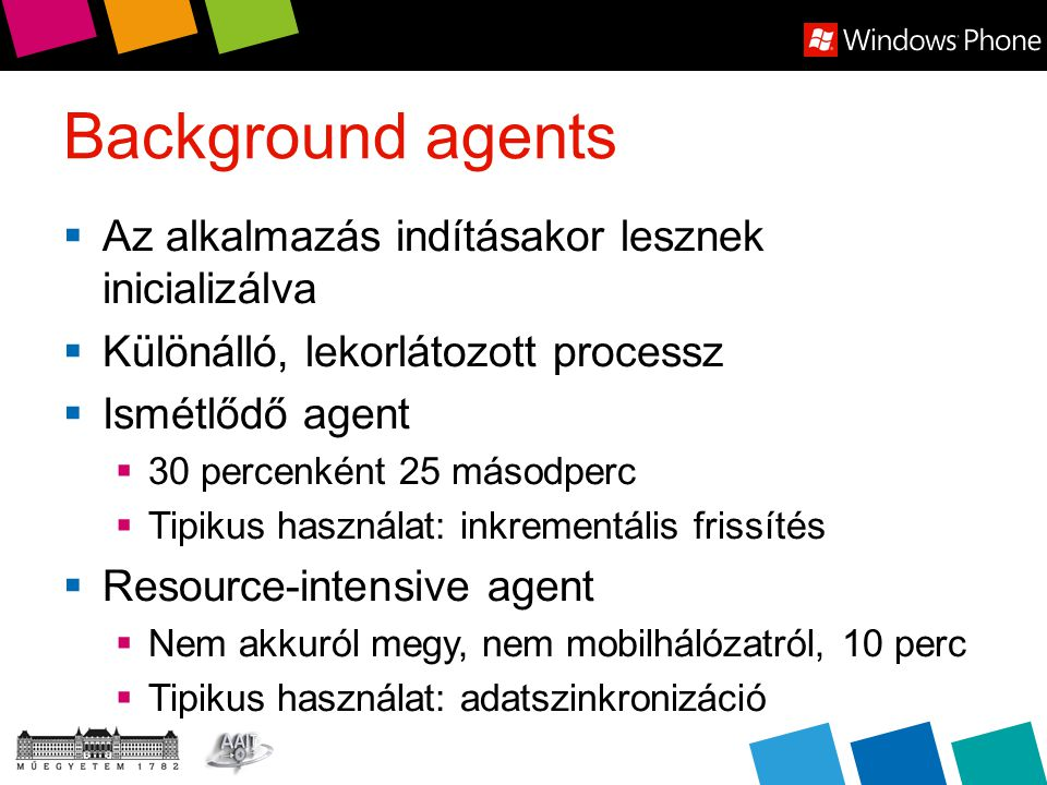 Background agents  Az alkalmazás indításakor lesznek inicializálva  Különálló, lekorlátozott processz  Ismétlődő agent  30 percenként 25 másodperc  Tipikus használat: inkrementális frissítés  Resource-intensive agent  Nem akkuról megy, nem mobilhálózatról, 10 perc  Tipikus használat: adatszinkronizáció