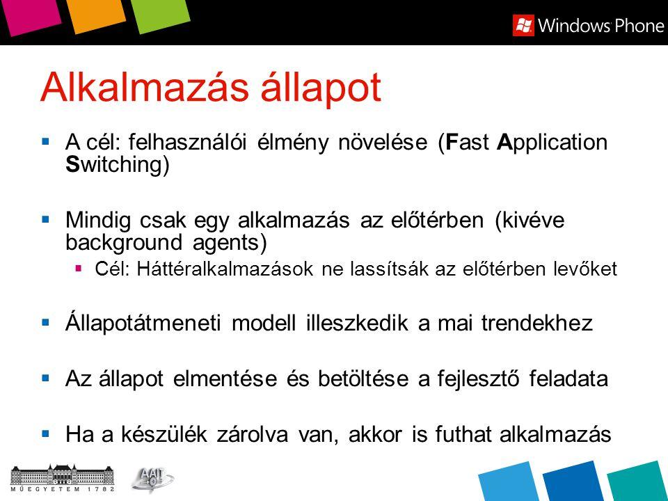 Alkalmazás állapot  A cél: felhasználói élmény növelése (Fast Application Switching)  Mindig csak egy alkalmazás az előtérben (kivéve background agents)  Cél: Háttéralkalmazások ne lassítsák az előtérben levőket  Állapotátmeneti modell illeszkedik a mai trendekhez  Az állapot elmentése és betöltése a fejlesztő feladata  Ha a készülék zárolva van, akkor is futhat alkalmazás