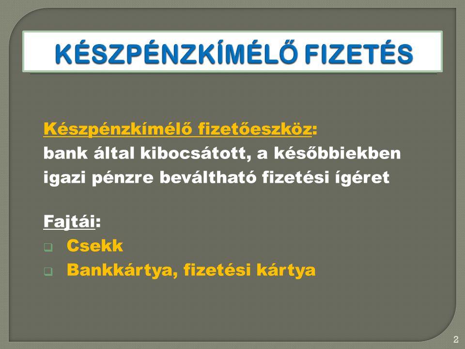 Készpénzkímélő fizetőeszköz: bank által kibocsátott, a későbbiekben igazi pénzre beváltható fizetési ígéret Fajtái:  Csekk  Bankkártya, fizetési kár