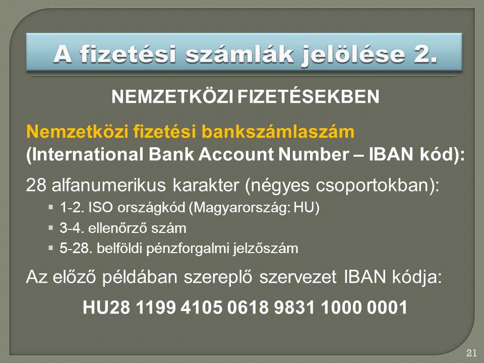 21 NEMZETKÖZI FIZETÉSEKBEN Nemzetközi fizetési bankszámlaszám (International Bank Account Number – IBAN kód): 28 alfanumerikus karakter (négyes csoportokban):  1-2.