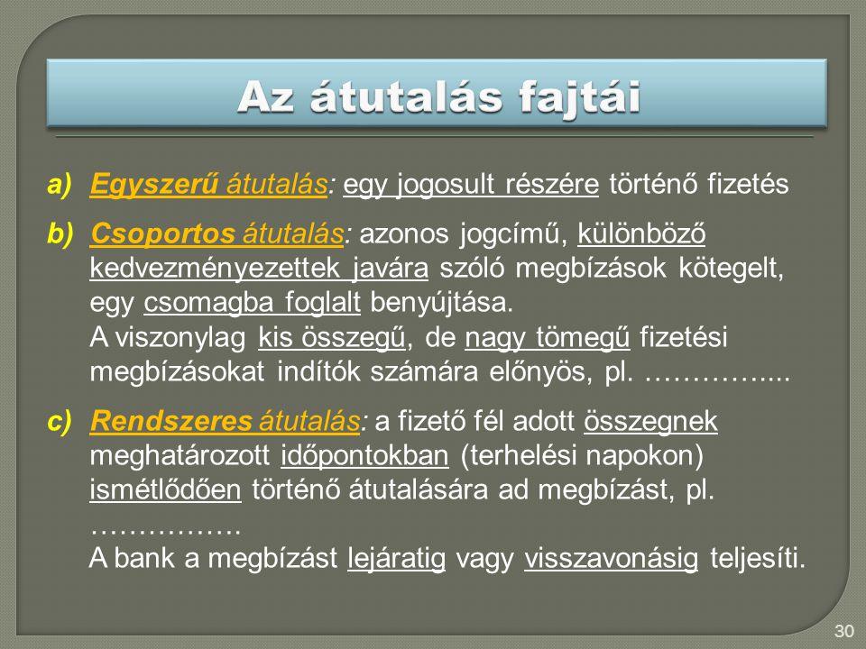 30 a)Egyszerű átutalás: egy jogosult részére történő fizetés b)Csoportos átutalás: azonos jogcímű, különböző kedvezményezettek javára szóló megbízások