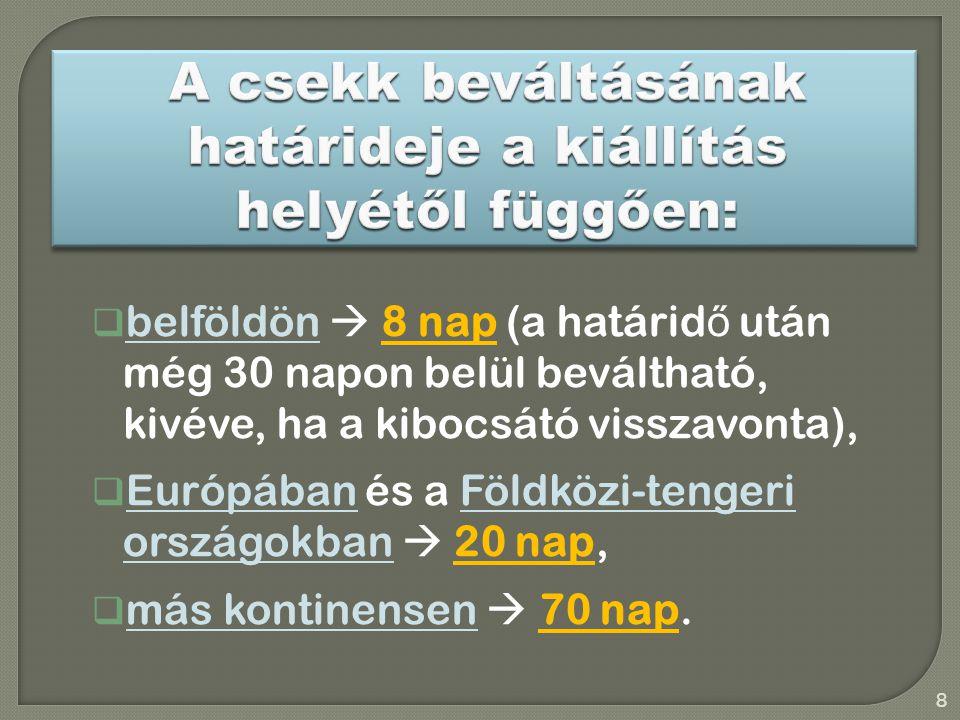  belföldön  8 nap (a határid ő után még 30 napon belül beváltható, kivéve, ha a kibocsátó visszavonta),  Európában és a Földközi-tengeri országokban  20 nap,  más kontinensen  70 nap.